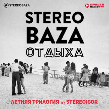 """STEREOBAZA ОТДЫХА"": Летняя трилогия со Stereoigor на Просто Ради.О"